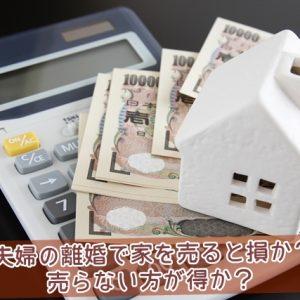 夫婦の離婚で家を売ると損か売らない方が得か