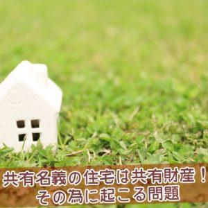 共有名義の住宅は共有財産、その為に起こる問題