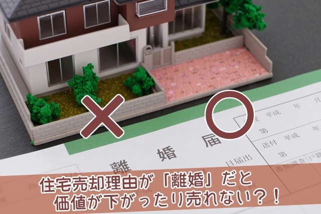 住宅売却理由が離婚だと価値が下がったり売れないのか