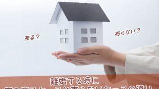 離婚する時に家を売るケースと売らないケースの違い