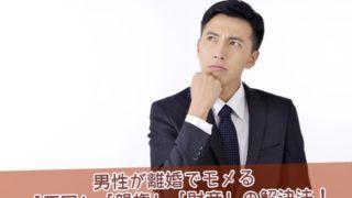男性が離婚でモメる原因・親権・財産の解決法